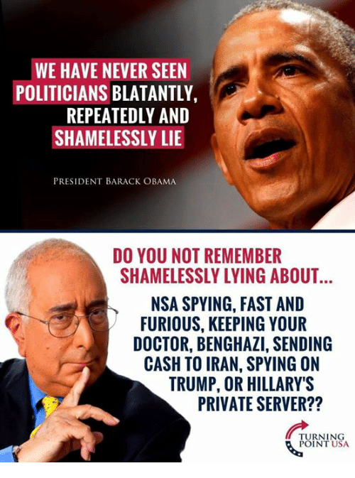 Doctor, Memes, and Obama: WE HAVE NEVER SEEN  POLITICIANS BLATANTLY  REPEATEDLY AND  SHAMELESSLY LIE  PRESIDENT BARACK OBAMA  DO YOU NOT REMEMBER  SHAMELESSLY LYING ABOUT  NSA SPYING, FAST AND  FURIOUS, KEEPING YOUR  DOCTOR, BENGHAZI, SENDING  CASH TO IRAN, SPYING ON  TRUMP, OR HILLARY'S  PRIVATE SERVER??  TURNING  POINT USA