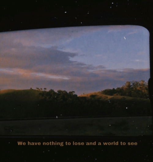 Nothing to Lose: We have nothing to lose and a world to se