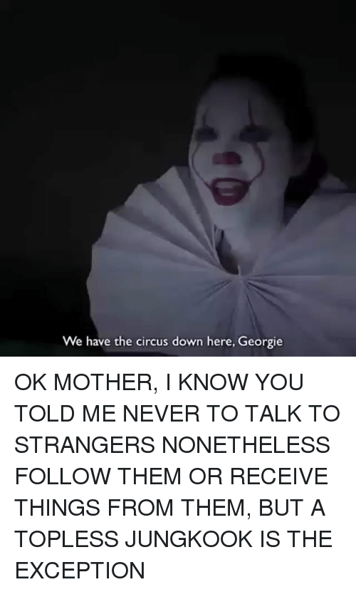 Never, Mother, and Down: We have the circus down here, Georgie OK MOTHER, I KNOW YOU TOLD ME NEVER TO TALK TO STRANGERS NONETHELESS FOLLOW THEM OR RECEIVE THINGS FROM THEM, BUT A TOPLESS JUNGKOOK IS THE EXCEPTION