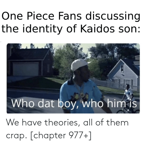 crap: We have theories, all of them crap. [chapter 977+]