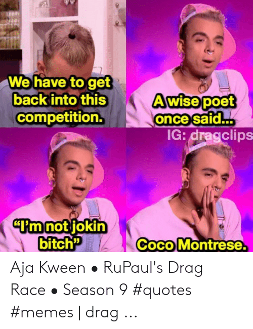 "Coco Montrese: We have to get  back into this  A wise poet  once said...  competition.  IG: dragclips  ""I'm not jokin  bitch""  Coco Montrese Aja Kween • RuPaul's Drag Race • Season 9 #quotes #memes 
