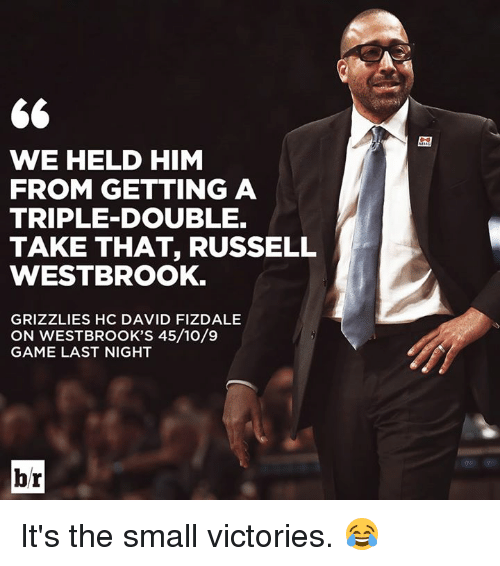 Memphis Grizzlies, Russell Westbrook, and Game: WE HELD HIM  FROM GETTING A  TRIPLE DOUBLE.  TAKE THAT, RUSSELL  WESTBROOK.  GRIZZLIES HC DAVID FIZDALE  ON WESTBROOK'S 45/10/9  GAME LAST NIGHT  br It's the small victories. 😂