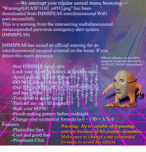 """Meme, Cool, and Good: We interrupt your regular surreal meme browsing-  """"Warning#41A5F. 1 160-u451].png"""" has been ..  downloaded from IMMSPEAS interdimensional WiFi  port successfully  This is a warning from the intersecting multidimensional  metasuspended paraverse emergency alert system.  (IMMSPEAS)  IMMSPEAS has issued an official warning for an  interdimensional escaped criminal on the loose. If you  detect this man's presence:  Official estimates say he will be  -Stay INSIDE& keep calm  -Lock your dging N11 d vys, &{eitohh sand  caught & bound unto the void by  16.83 1192/56i IGT (Intergalactic  S Time  h  ,  个  dgors vigdaWS, &TKitchenS  V u a  Dial 0Eb  び15  Tra  urn øft an  Hide your bEPSU 。  Finish making pottery before midnight  Change your existential formula to 0-ing-A % 0  Features:  Warning: He is capable of bypassin  entropy because of his pseudo-dynamics  Make sure to change your existantial  formula to avoid his effects.  Plastic-like face  -Cool and good feet  -Prominent Chin"""