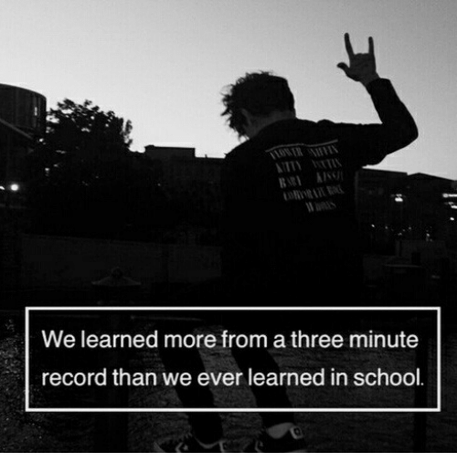School, Record, and Three: We learned more from a three minute  record than we ever learned in school.