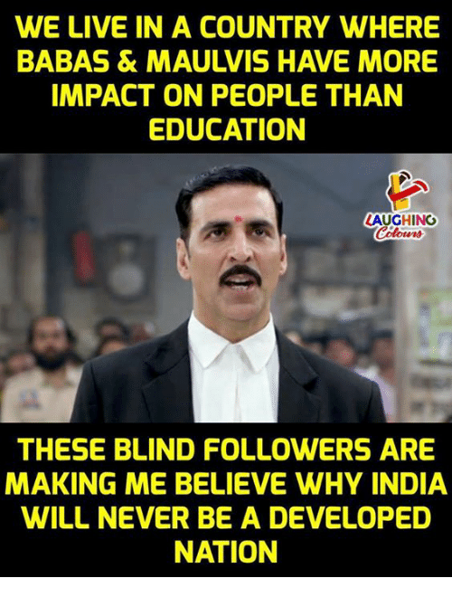 Blindes: WE LIVE IN A COUNTRY WHERE  BABAS & MAULVIS HAVE MORE  IMPACT ON PEOPLE THAN  EDUCATION  LAUGHING  THESE BLIND FOLLOWERS ARE  MAKING ME BELIEVE WHY INDIA  WILL NEVER BE A DEVELOPED  NATION