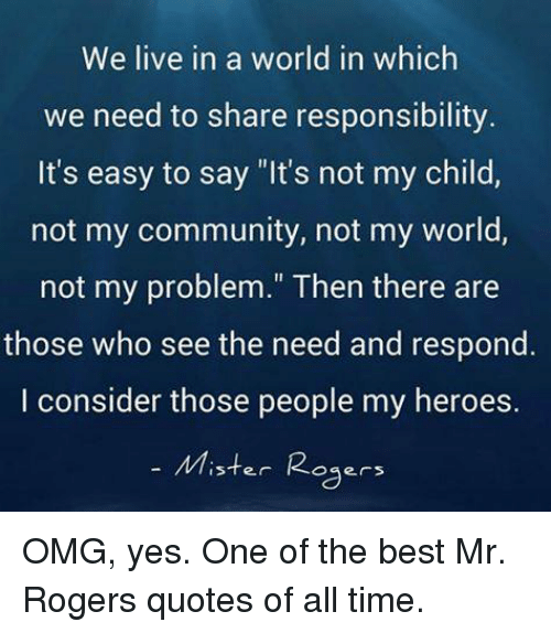 "Community, Memes, and Omg: We live in a world in which  we need to share responsibility  It's easy to say ""It's not my child,  not my community, not my world,  not my problem."" Then there are  those who see the need and respond.  I consider those people my heroes.  Mister Ro  oges OMG, yes. One of the best Mr. Rogers quotes of all time."