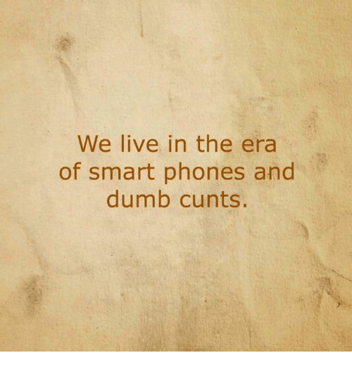 Dumb, Memes, and Live: We live in the era  of smart phones and  dumb cunts.