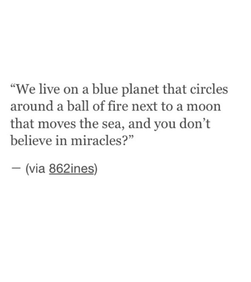"""Fire, Blue, and Live: """"We live on a blue planet that circles  around a ball of fire next to a moon  that moves the sea, and you don't  believe in miracles?""""  (via 862ines)  -"""