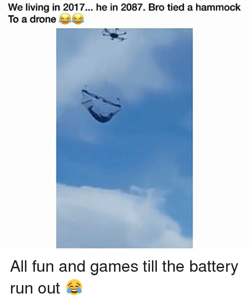 Hammocking: We living in 2017... he in 2087. Bro tied a hammock  To a drone All fun and games till the battery run out 😂