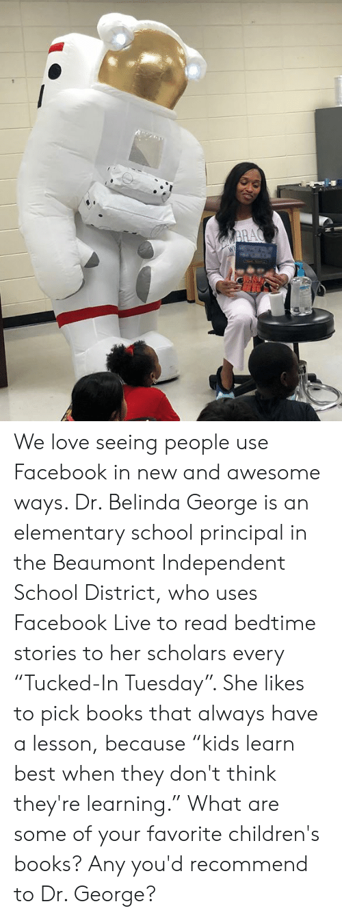 "Scholars: We love seeing people use Facebook in new and awesome ways. Dr. Belinda George is an elementary school principal in the Beaumont Independent School District, who uses Facebook Live to read bedtime stories to her scholars every ""Tucked-In Tuesday"". She likes to pick books that always have a lesson, because ""kids learn best when they don't think they're learning."" What are some of your favorite children's books? Any you'd recommend to Dr. George?"