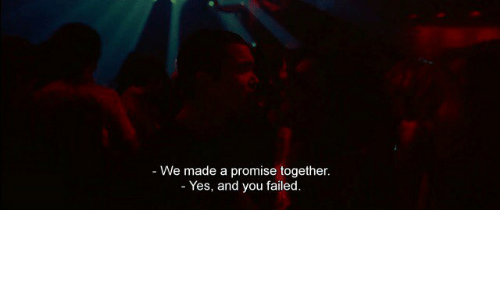 Yes, You, and Made: - We made a promise together  Yes, and you failed.