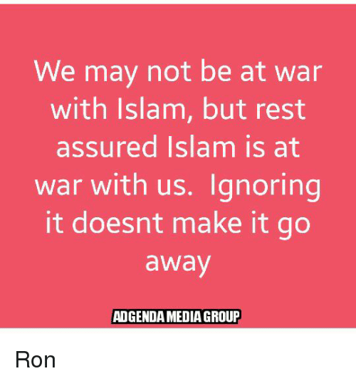 assuring: We may not be at war  with Islam, but rest  assured Islam is at  war with us. Ignoring  it doesnt make it go  away  ADGENDAMEDIA GROUP Ron