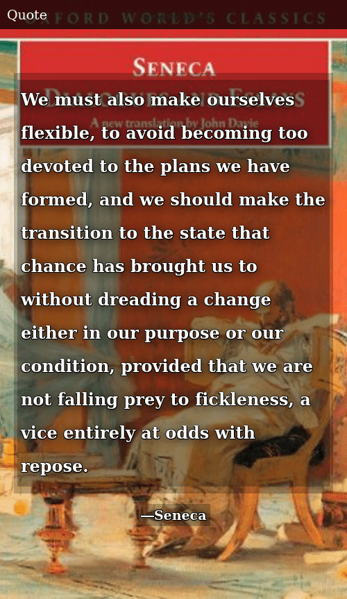 Change, The State, and Vice: We must also make ourselves flexible, to avoid becoming too devoted to the plans we have formed, and we should make the transition to the state that chance has brought us to without dreading a change either in our purpose or our condition, provided that we are not falling prey to fickleness, a vice entirely at odds with repose.