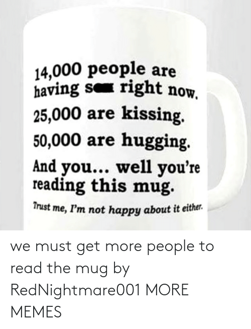 Must: we must get more people to read the mug by RedNightmare001 MORE MEMES