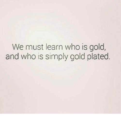 plated: We must learn who is gold,  and who is simply gold plated