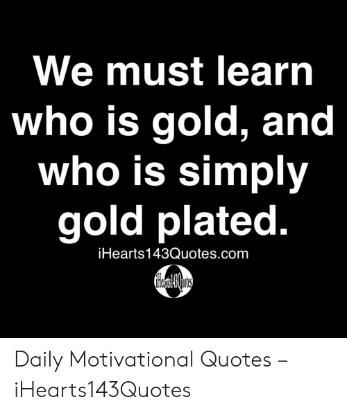 plated: We must learn  who is gold, and  who is simply  gold plated.  iHearts143Quotes.com Daily Motivational Quotes – iHearts143Quotes