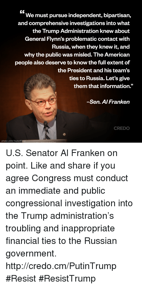"""Senations: We must pursue independent, bipartisan,  and comprehensive investigations into What  the Trump Administration knew about  General Flynn's problematic contact with  Russia, when they knew it, and  why the public was misled. The American  people also deserve to know the full extent of  the President and his team's  ties to Russia. Let's give  them that information.""""  Sen. A/Franken  CREDO  photo: John Taylor/Flickr U.S. Senator Al Franken on point.   Like and share if you agree Congress must conduct an immediate and public congressional investigation into the Trump administration's troubling and inappropriate financial ties to the Russian government. http://credo.cm/PutinTrump #Resist #ResistTrump"""