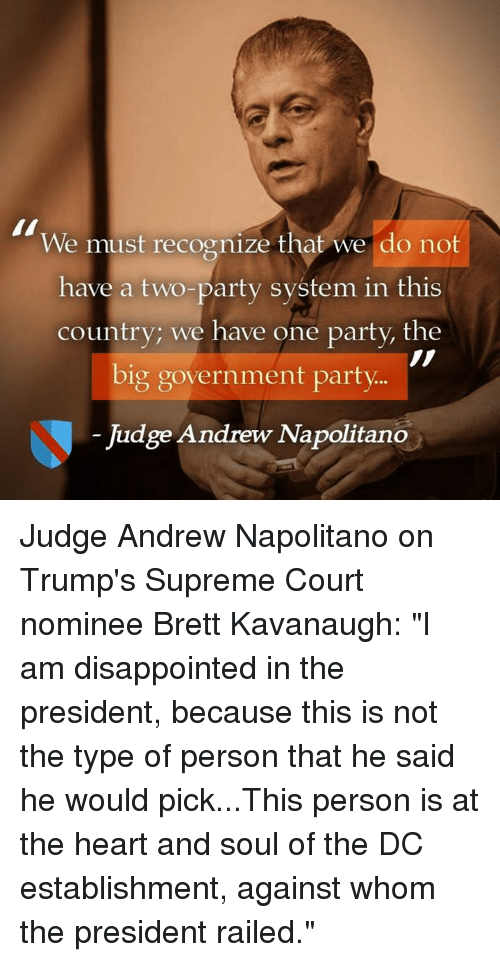"""supreme-court-nominee: We must recognize that we do not  have a two-party system in this  country; we have one party, the  big government party  Judge Andrew Napolitano Judge Andrew Napolitano on Trump's Supreme Court nominee Brett Kavanaugh:  """"I am disappointed in the president, because this is not the type of person that he said he would pick...This person is at the heart and soul of the DC establishment, against whom the president railed."""""""