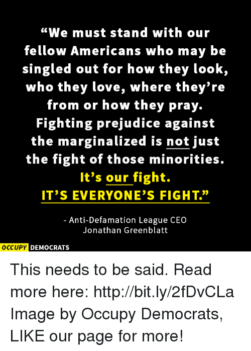 "Marginalize: ""We must stand with our  fellow Americans who may be  singled out for how they look,  who they love, where they're  from or how they pray.  Fighting prejudice against  the marginalized is not just  the fight of those minorities.  It's our fight.  IT'S EVERYONE'S FIGHT.""  Anti-Defamation League CEO  Jonathan Greenblatt  OCCUPY DEMOCRATS This needs to be said.  Read more here: http://bit.ly/2fDvCLa Image by Occupy Democrats, LIKE our page for more!"