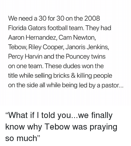 "Aaron Hernandez, Cam Newton, and Football: We need a 30 for 30 on the 2008  Florida Gators football team. They had  Aaron Hernandez, Cam Newton,  Tebow, Riley Cooper, Janoris Jenkins,  Percy Harvin and the Pouncey twins  on one team. These dudes won the  title while selling bricks & killing people  on the side all while being led by a pastor... ""What if I told you...we finally know why Tebow was praying so much"""