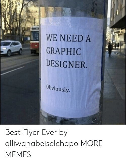 graphic designer: WE NEED A  GRAPHIC  DESIGNER  Obviously Best Flyer Ever by alliwanabeiselchapo MORE MEMES