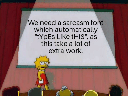 "Sarcasm: We need a sarcasm font  which automatically  ""tYpEs LiKe tHis"", as  this take a lot of  extra work."