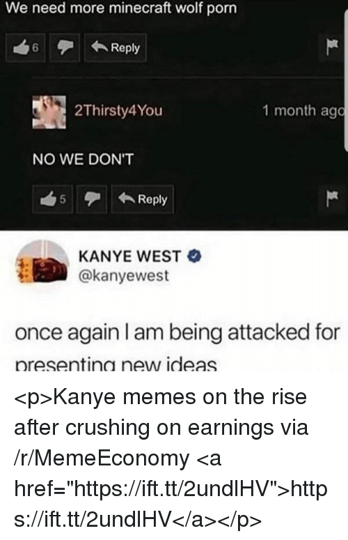 """Kanye, Memes, and Minecraft: We need more minecraft wolf porn  6Reply  2Thirsty4You  1 month ago  NO WE DON'T  5 Reply  KANYE WEST  @kanyewest  once again I am being attacked for  presentina new ideas <p>Kanye memes on the rise after crushing on earnings via /r/MemeEconomy <a href=""""https://ift.tt/2undlHV"""">https://ift.tt/2undlHV</a></p>"""