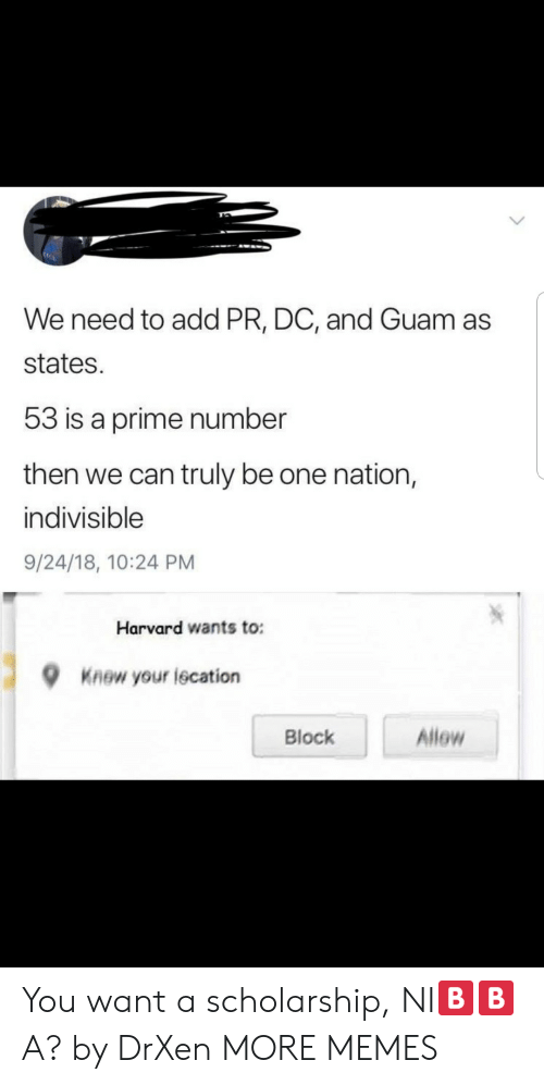 Dank, Memes, and Target: We need to add PR, DC, and Guam as  states.  53 is a prime number  then we can truly be one nation,  indivisible  9/24/18, 10:24 PM  Harvard wants to:  9  Knew your iecation  Block  Allow You want a scholarship, NI🅱️🅱️A? by DrXen MORE MEMES