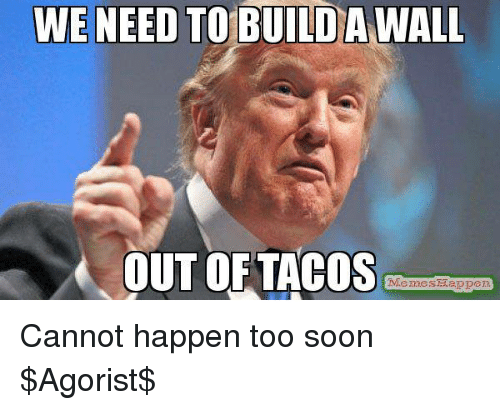 Taco Meme: WE NEED TO BUILDA WALL  OUT OF TACOS  Memes Tappen Cannot happen too soon  $Agorist$