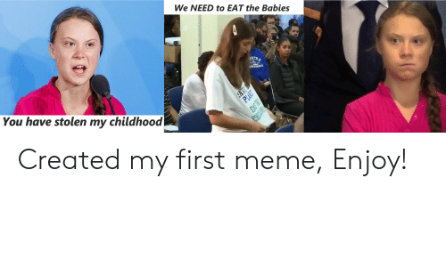 Meme, Babies, and First: We NEED to EAT the Babies  STRA  You have stolen my childhood  AVE  PLAZT  EAT TEE  CHILIRE Created my first meme, Enjoy!