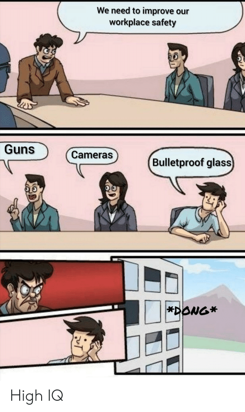 Guns, Glass, and Bulletproof: We need to improve our  workplace safety  Guns  Cameras  Bulletproof glass  *DONG* High IQ