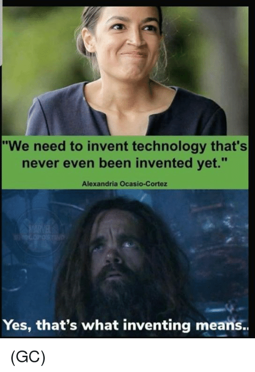 """Memes, Technology, and Never: """"We need to invent technology that's  never even been invented yet.""""  Alexandria Ocasio-Cortez  Yes, that's what inventing means.. (GC)"""