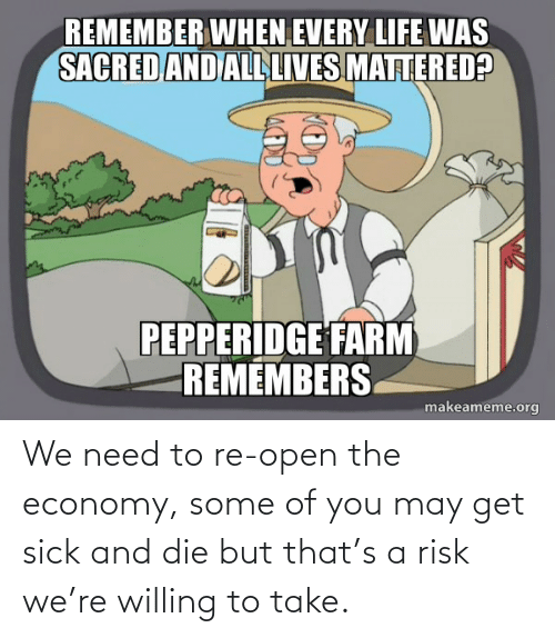 Sick: We need to re-open the economy, some of you may get sick and die but that's a risk we're willing to take.