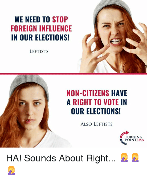 Elections: WE NEED TO STOP  FOREIGN INFLUENCE  IN OUR ELECTIONS!  LEFTISTS  NON-CITIZENS HAVE  A RIGHT TO VOTEIN  OUR ELECTIONS!  ALSO LEFTISTS  TURNING  POINT USA HA! Sounds About Right... 🤦♀️🤦♀️🤦♀️