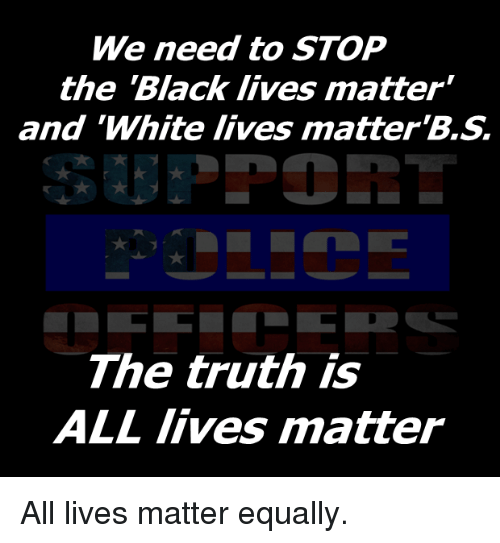 """All Lives Matter: We need to STOP  the Black lives matter""""  and """"White lives matter  The truth is  ALL lives matter All lives matter equally."""