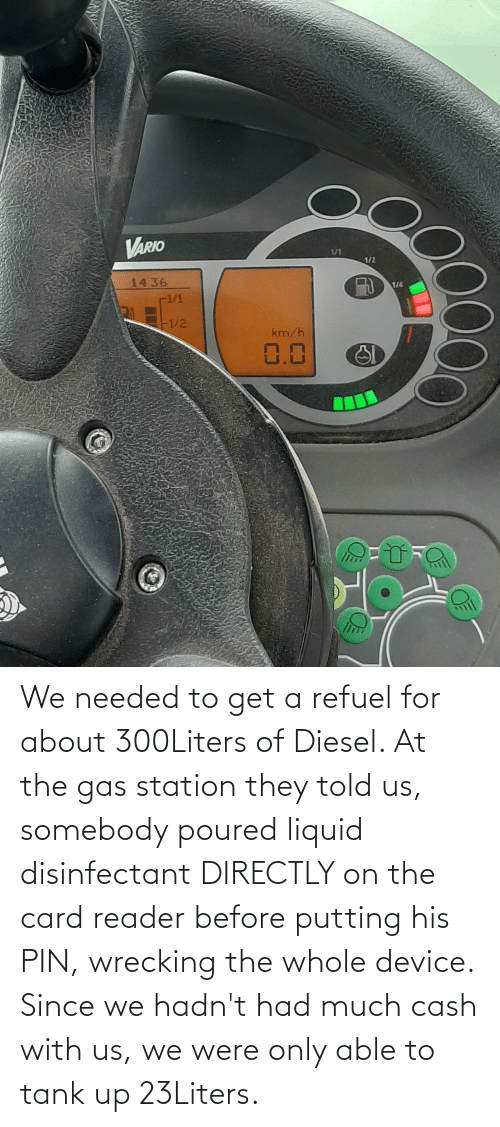 wrecking: We needed to get a refuel for about 300Liters of Diesel. At the gas station they told us, somebody poured liquid disinfectant DIRECTLY on the card reader before putting his PIN, wrecking the whole device. Since we hadn't had much cash with us, we were only able to tank up 23Liters.
