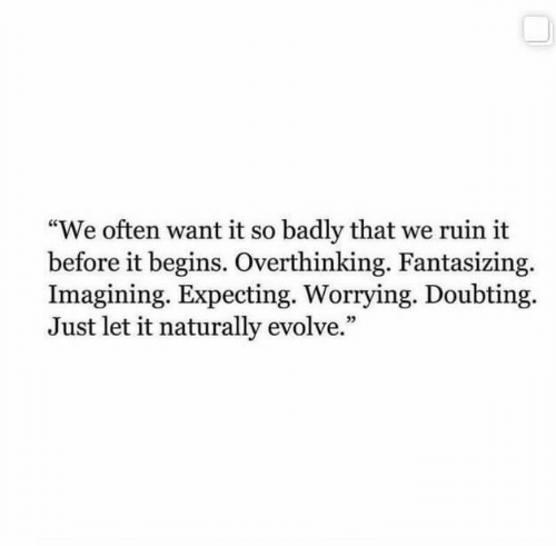 """imagining: """"We often want it so badly that we ruin it  before it begins. Overthinking. Fantasizing.  Imagining. Expecting. Worrying. Doubting  Just let it naturally evolve."""""""