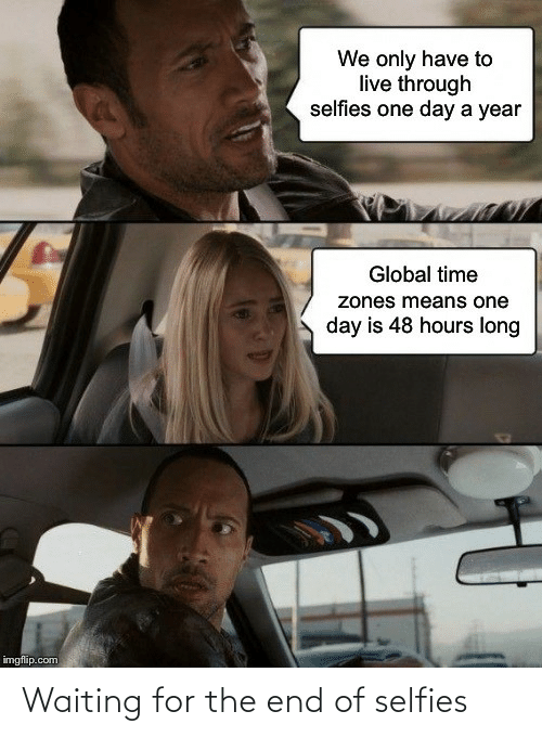 Imgflip Com: We only have to  live through  selfies one day a year  Global time  zones means one  day is 48 hours long  imgflip.com Waiting for the end of selfies