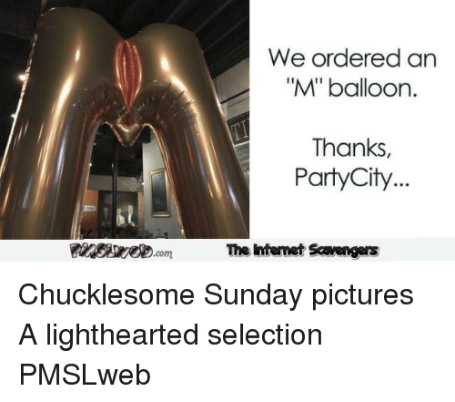 """Lighthearted: We ordered an  """"M""""' balloon.  Thanks  PartyCity...  PinsireD.com  The Intemet Scavengers <p>Chucklesome Sunday pictures  A lighthearted selection  PMSLweb </p>"""