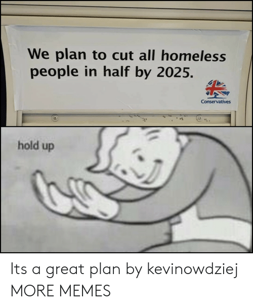 Dank, Homeless, and Memes: We plan to cut all homeless  people in half by 2025.  Conservatives  hold up Its a great plan by kevinowdziej MORE MEMES