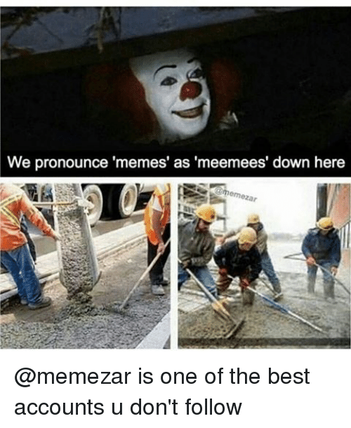 Pronounce Memes: We pronounce 'memes' as 'meemees' down here @memezar is one of the best accounts u don't follow