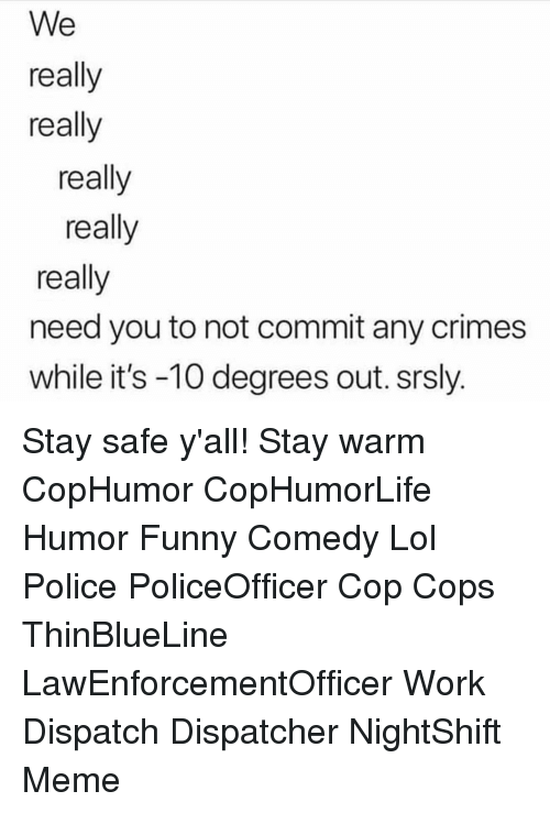 really-really-really: We  really  really  really  really  really  need you to not commit any crimes  while it's -10 degrees out. srsly. Stay safe y'all! Stay warm CopHumor CopHumorLife Humor Funny Comedy Lol Police PoliceOfficer Cop Cops ThinBlueLine LawEnforcementOfficer Work Dispatch Dispatcher NightShift Meme