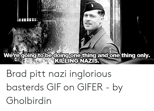 Gifer: We regoinato bedoingone thing and one thing only.  KILLING NAZIS. Brad pitt nazi inglorious basterds GIF on GIFER - by Gholbirdin