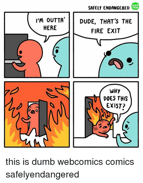 Im Outta Here: We  SAFELY ENDANGERED  I'M OUTTA  HERE  I'm oUTTA'DUDE, THAT'S THE  FIRE EXIT  WHy  DOES THIS  EXIST? this is dumb webcomics comics safelyendangered