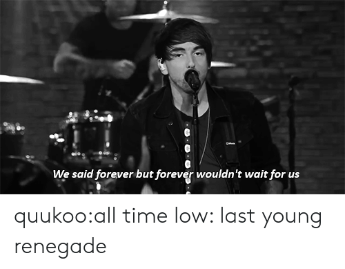 all time low: We said forever but forever wouldn't wait for us quukoo:all time low: last young renegade