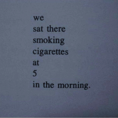 Smoking: we  sat there  smoking  cigarettes  at  in the morning.