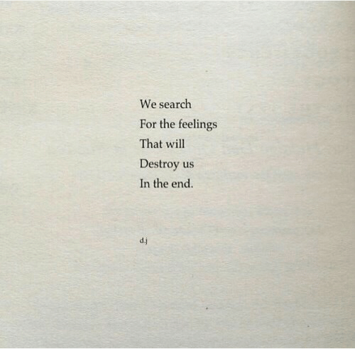 Search, Will, and For: We search  For the feelings  That will  Destroy us  In the end.  dj