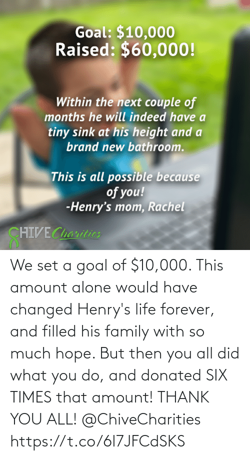 Forever: We set a goal of $10,000. This amount alone would have changed Henry's life forever, and filled his family with so much hope. But then you all did what you do, and donated SIX TIMES that amount! THANK YOU ALL! @ChiveCharities https://t.co/6l7JFCdSKS