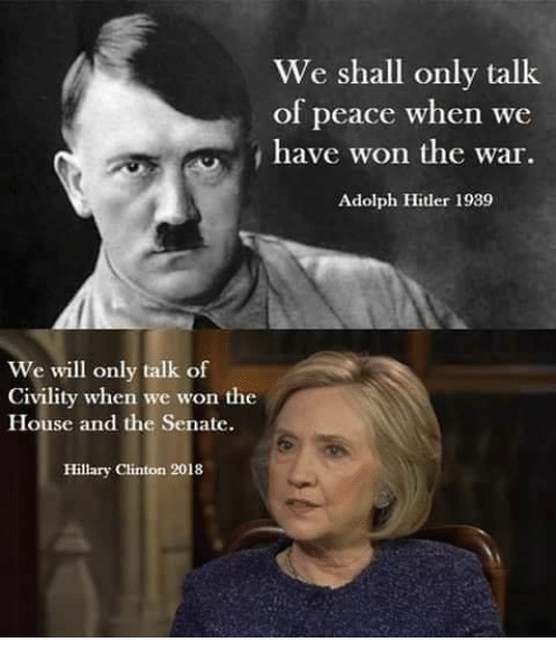 Hillary Clinton, Memes, and Hitler: We shall only talk  of peace when we  have won the war  Adolph Hitler 1989  We will only talk of  Civility when we won the  House and the Senate.  Hillary Clinton 2018
