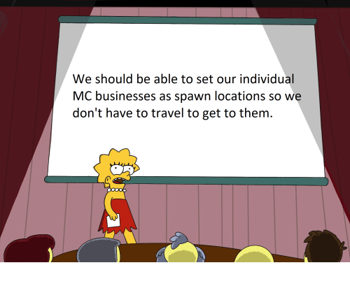 Travel, Spawn, and Rockstar: We should be able to set our individual  MC businesses as spawn locations so we  don't have to travel to get to them. Come on Rockstar